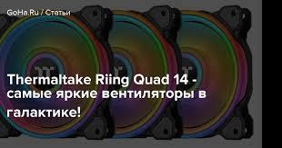 <b>Thermaltake Riing Quad</b> 14 - самые яркие <b>вентиляторы</b> в галактике!