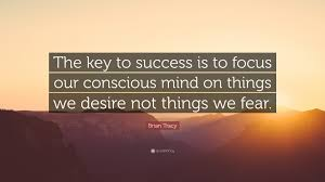 brian tracy quote the key to success is to focus our conscious brian tracy quote the key to success is to focus our conscious mind on