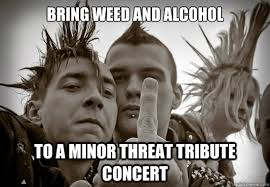 Bring weed and alcohol to a minor threat tribute concert - Up Teh ... via Relatably.com