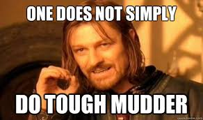 One Does Not Simply DO Tough Mudder - Boromir - quickmeme via Relatably.com