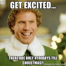 get excited... there are only 4 Fridays till Christmas!! - Buddy ... via Relatably.com