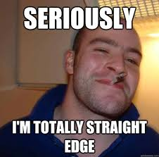 Seriously I'm totally straight edge - Misc - quickmeme via Relatably.com