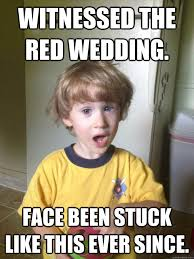 Witnessed the Red Wedding. Face been stuck like this ever since ... via Relatably.com