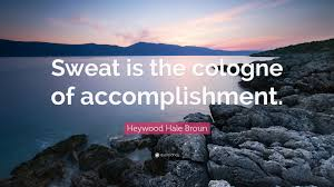 heywood hale broun quote sweat is the cologne of accomplishment heywood hale broun quote sweat is the cologne of accomplishment