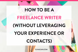 how to be a lance writer out leveraging your experience how to be a lance writer out leveraging your experience or contacts elna cain