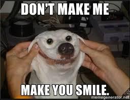 Don't make me make you smile. - snowflap | Meme Generator via Relatably.com