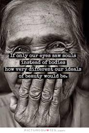 If only our eyes saw souls instead of bodies, how very different... via Relatably.com