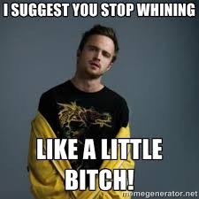 I suggest you stop whining like a little bitch! - Jesse Pinkman ... via Relatably.com