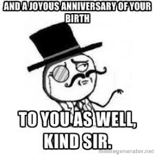 And a joyous anniversary of your birth To you as well, kind sir ... via Relatably.com