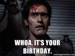Whoa. It's your birthday. - Ash evil dead | Meme Generator via Relatably.com