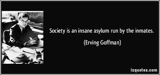 Society is an insane asylum run by the inmates.
