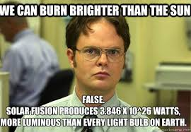 We can burn brighter than the sun False. Solar fusion produces ... via Relatably.com