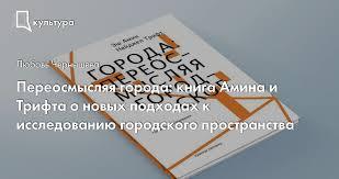 Переосмысляя города: книга <b>Амина</b> и <b>Трифта</b> о новых подходах ...