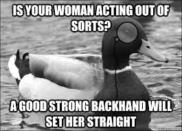 Is your woman acting out of sorts? A good strong backhand will set ... via Relatably.com