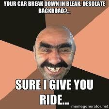 Your car break down in bleak, desolate backroad?... Sure i give ... via Relatably.com