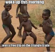 Meme Maker - woke up this morning won a free trip on the triangle ... via Relatably.com