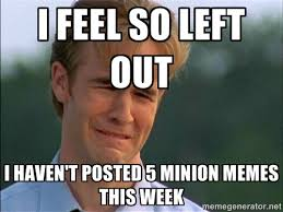 I feel so left out I haven't posted 5 Minion memes this week ... via Relatably.com