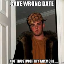 Gave wrong date not trustworthy anymore - Scumbag Steve | Meme ... via Relatably.com