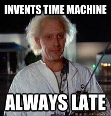 Invents Time Machine Always late - Scumbag Doc Brown - quickmeme via Relatably.com