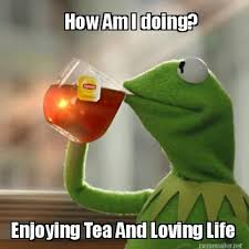 Meme Maker - How Am I doing? Enjoying Tea And Loving Life Meme Maker! via Relatably.com