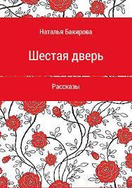 <b>Наталья Викторовна Бакирова</b>, Книга Шестая дверь. Сборник ...