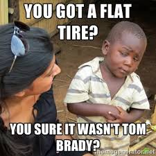 You got a flat tire? You sure it wasn't Tom Brady? - Skeptical 3rd ... via Relatably.com