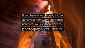 ansel adams quote if you have enough craft you ve done your ansel adams quote if you have enough craft you ve done your