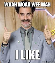Woah Woah Wee Wah I like - Borat - quickmeme via Relatably.com