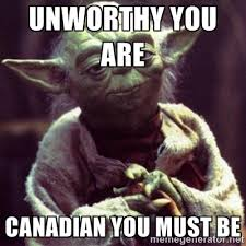 Unworthy you are Canadian you must be - yoda star wars | Meme ... via Relatably.com