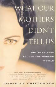 what our mothers didn t tell us why happiness eludes the modern what our mothers didn t tell us why happiness eludes the modern w danielle crittenden 9780684859590 com books