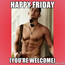 Happy Friday (You're welcome) - Channing Tatum | Meme Generator via Relatably.com