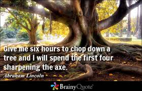 Give me six hours to chop down a tree and I will spend the first ... via Relatably.com