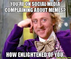 You're on social media complaining about memes? How enlightened of ... via Relatably.com