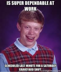 IS SUPER DEPENDABLE AT WORK scheduled last minute for a saturday ... via Relatably.com