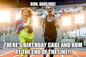 Run, darling! There's birthday cake and rum at the end of the line ... via Relatably.com
