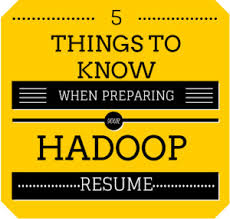 things to know when preparing your hadoop resume   big data    first i  things to know when preparing your hadoop resume