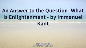 an answer to the question what is enlightenment by immanuel kant an answer to the question what is enlightenment by immanuel kant