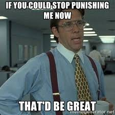 If you could stop punishing me now that'd be great - Yeah that'd ... via Relatably.com