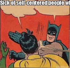 Meme Maker - Sick of self-centered people who always have to make ... via Relatably.com