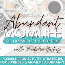 Abundant MomLife for Network Marketers Show - Christian Network Marketing Productivity Strategies for Moms in Direct Sales, MLM