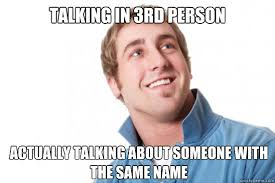 Talking in 3rd person Actually talking about someone with the same ... via Relatably.com