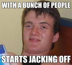 with a bunch of people starts jacking off - 10 Guy - quickmeme via Relatably.com