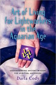 Art of living for lightworkers in the aquarian Age by Darla Cody ...