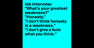 job interview what s your greatest weakness honesty i don job interview what s your greatest weakness honesty i don t think honesty is a weakness i don t give a fuck what you think
