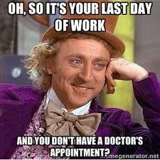 Oh, so it's your last day of work and you don't have a doctor's ... via Relatably.com