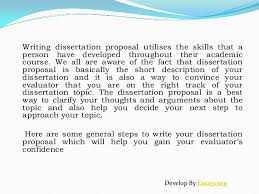 Here are some general steps to write your dissertation proposal which will help you gain your evaluator     s confidence Develop By Essaycorp