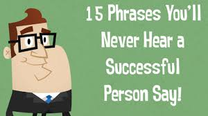 you ll never hear successful people say these phrases