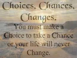 You must make a choice to take a chance or your life will never ...