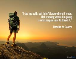 i see my path but i don t know where it leads not knowing where not knowing where i m going is what inspires me to travel it