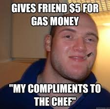 "gives friend $5 for gas money ""my compliments to the chef"" - Good ... via Relatably.com"